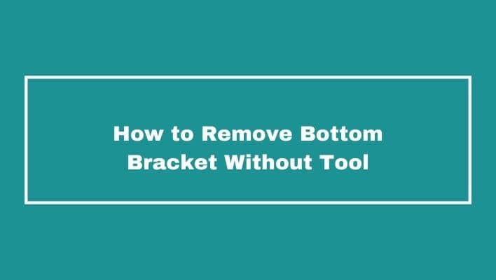 How To Remove Bottom Bracket Without Tool